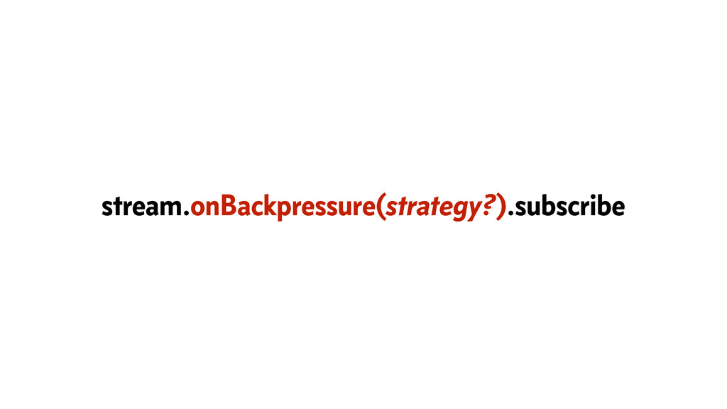 stream.onBackpressure(strategy?).subscribe