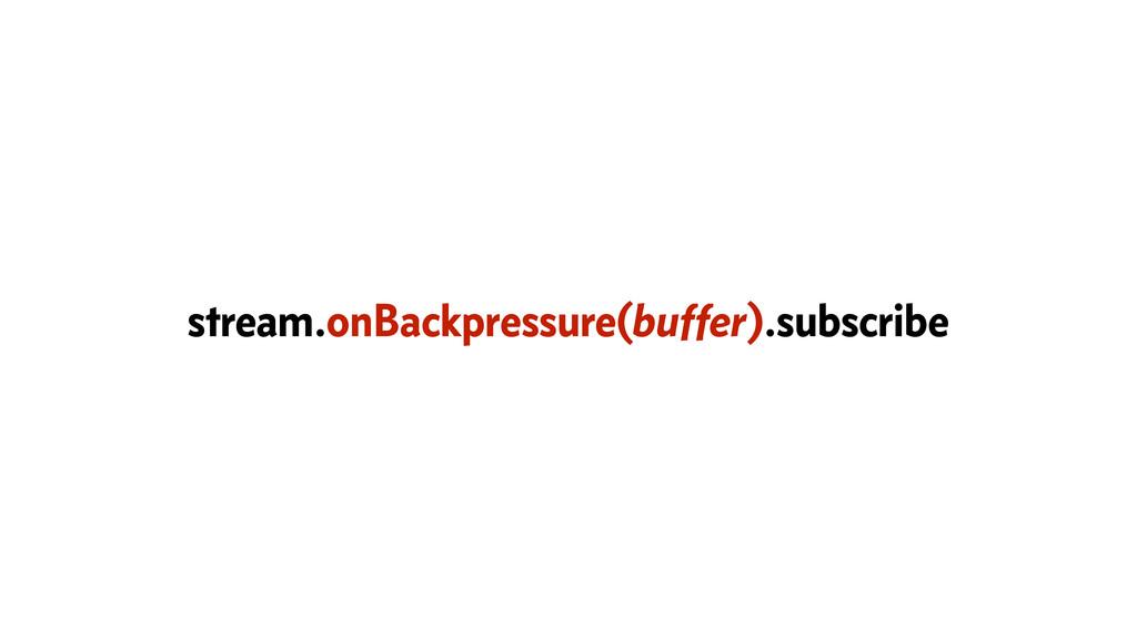 stream.onBackpressure(buffer).subscribe