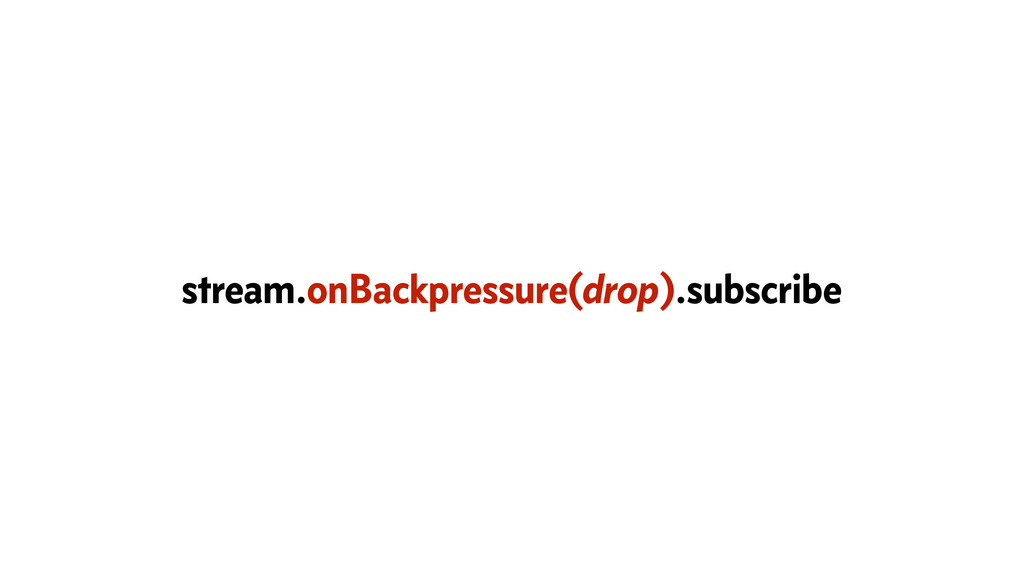 stream.onBackpressure(drop).subscribe