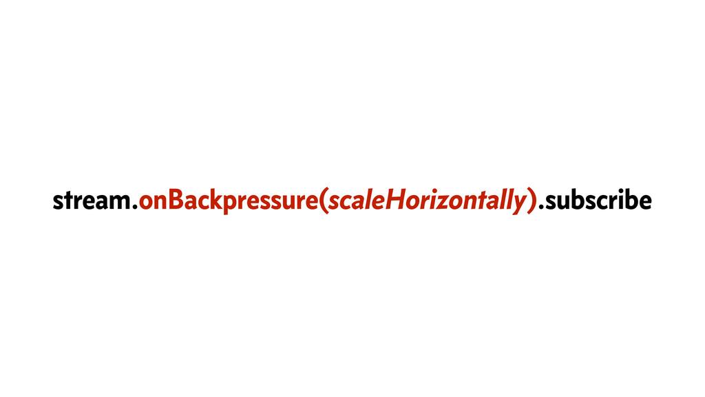 stream.onBackpressure(scaleHorizontally).subscr...