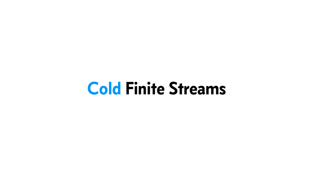 Cold Finite Streams