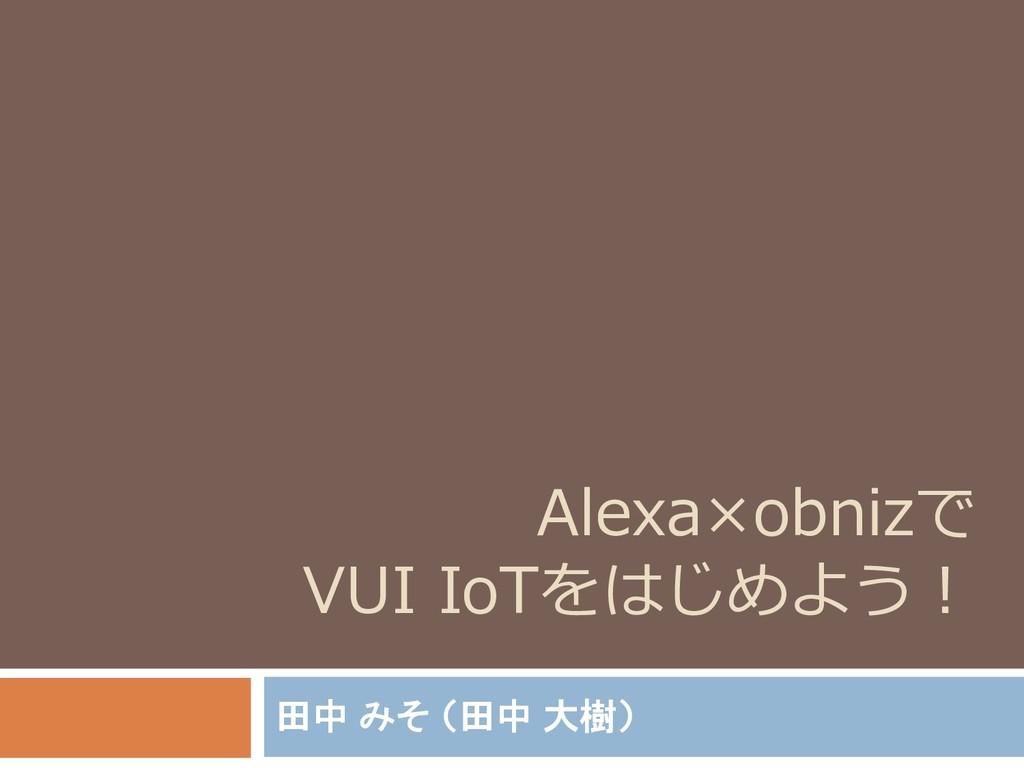 Alexa×obnizで VUI IoTをはじめよう! 田中 みそ (田中 大樹)