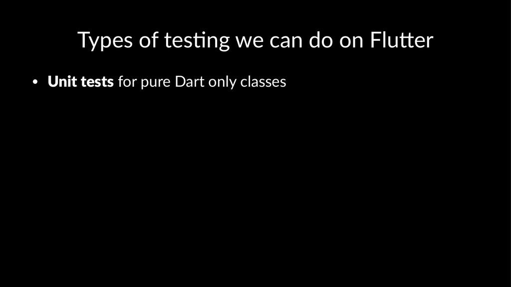 Types of tes*ng we can do on Flu4er • Unit test...