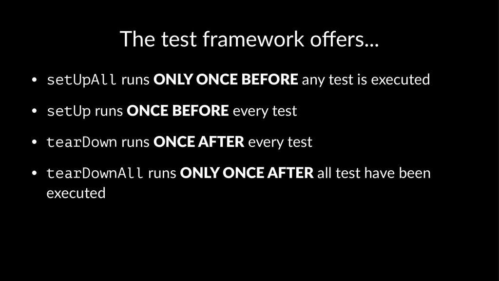 The test framework offers... • setUpAll runs ONL...