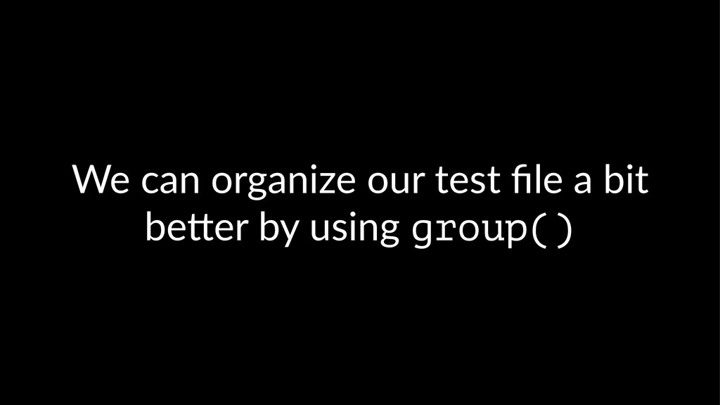 We can organize our test file a bit be2er by usi...