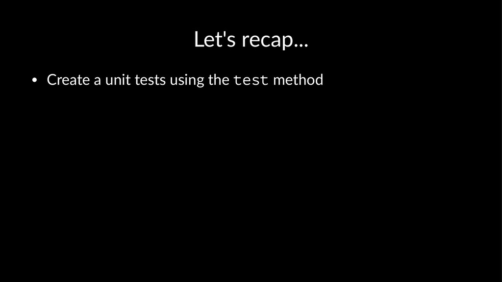 Let's recap... • Create a unit tests using the ...