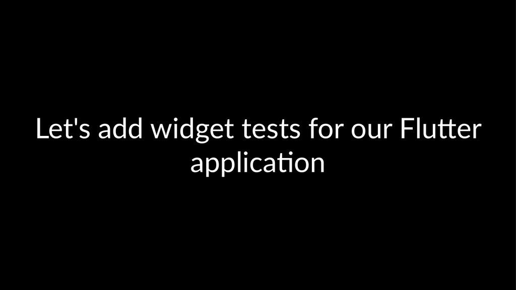 Let's add widget tests for our Flu2er applica5on