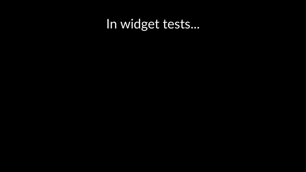 In widget tests...