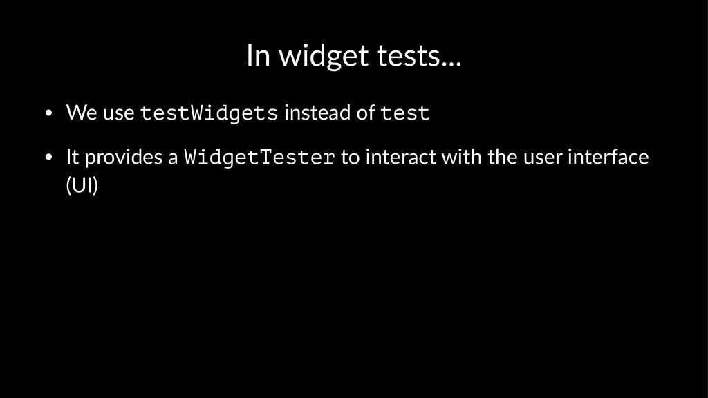 In widget tests... • We use testWidgets instead...