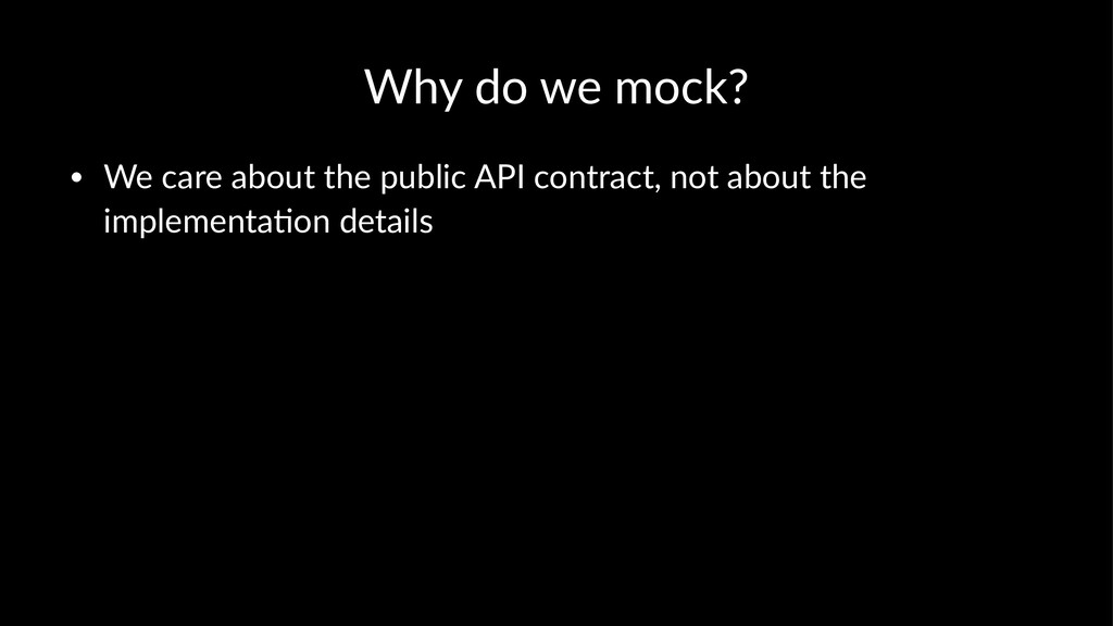 Why do we mock? • We care about the public API ...