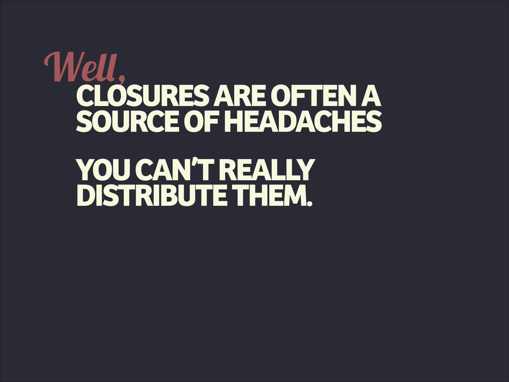 Well, CLOSURES ARE OFTEN A SOURCE OF HEADACHES ...