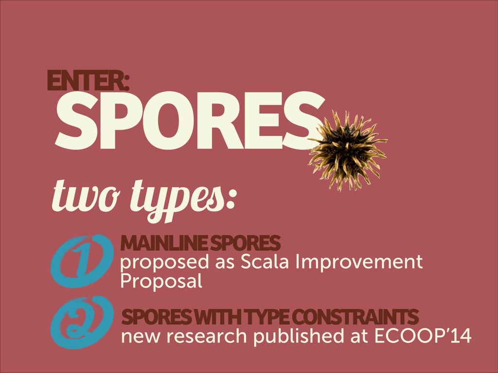 ENTER: SPORES two types: 1 SPORES WITH TYPE CON...