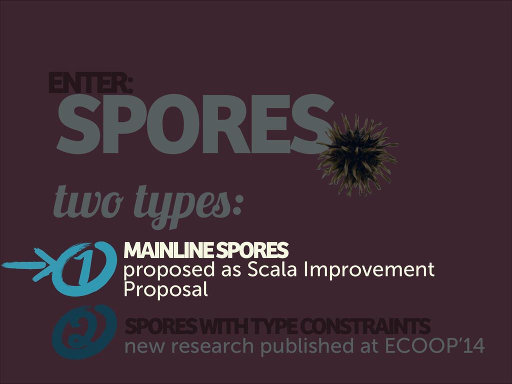 2 ENTER: SPORES two types: SPORES WITH TYPE CON...