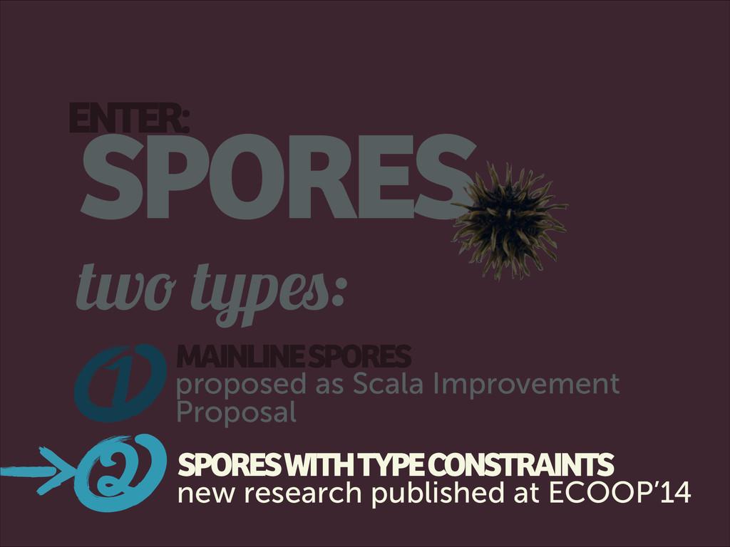 ENTER: SPORES two types: 1 MAINLINE SPORES prop...