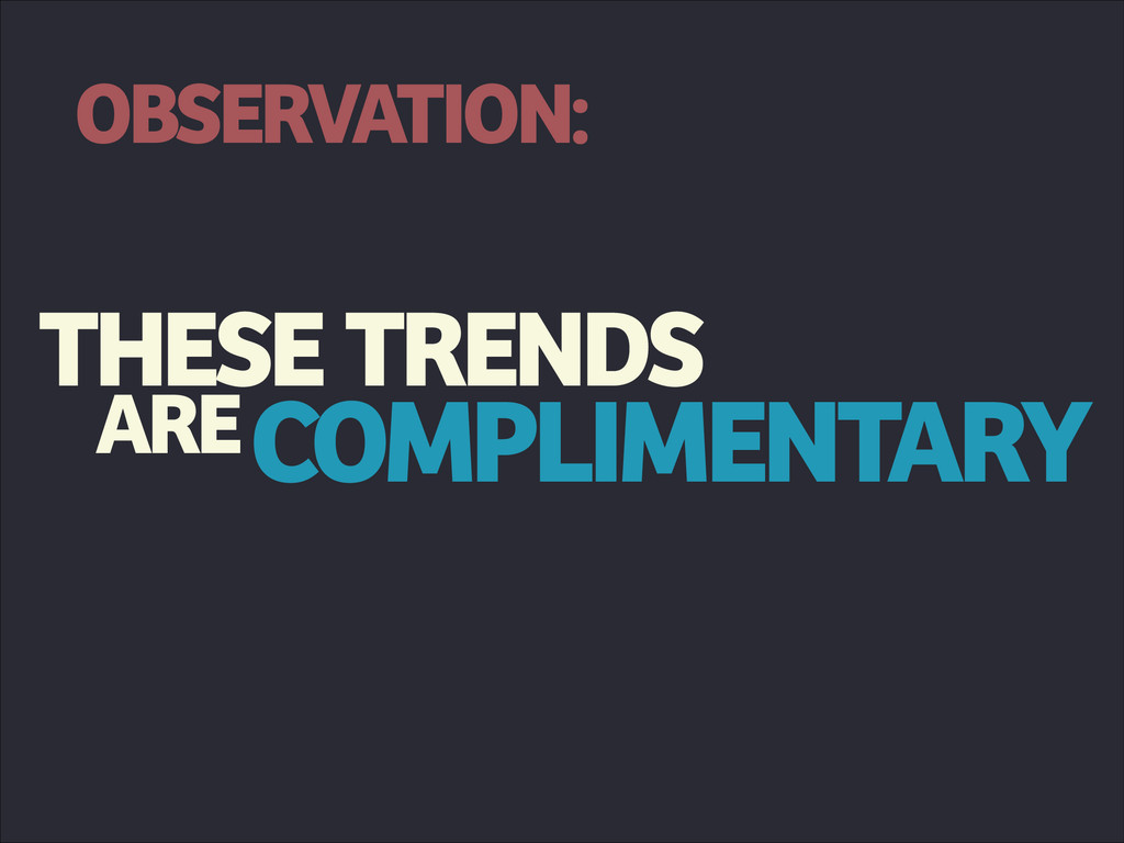 THESE ARECOMPLIMENTARY TRENDS OBSERVATION: