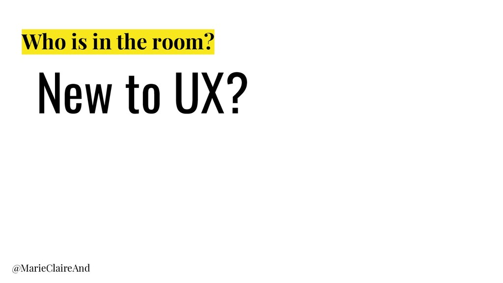 Who is in the room? New to UX? @MarieClaireAnd