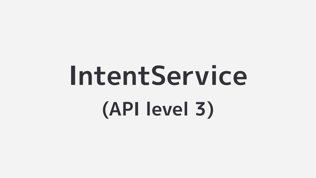 IntentService (API level 3)
