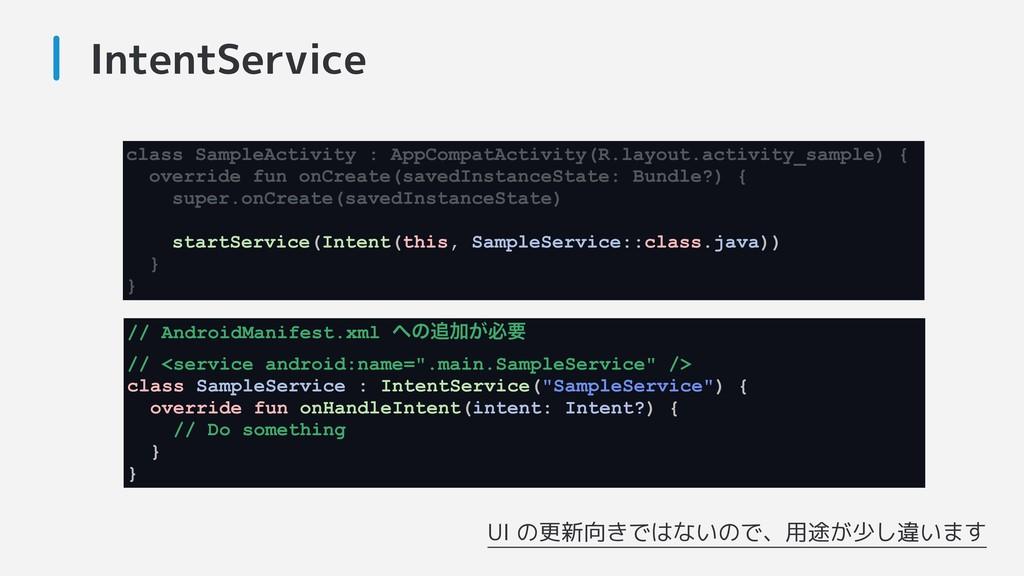 IntentService UI の更新向きではないので、用途が少し違います class Sa...