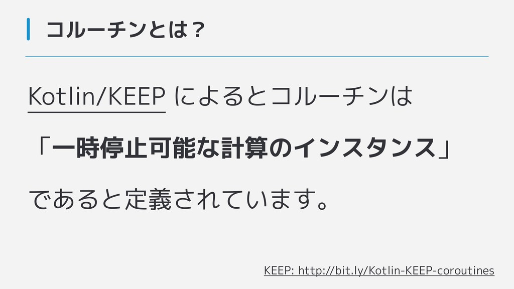 Kotlin/KEEP によるとコルーチンは 「一時停止可能な計算のインスタンス」 であると定...