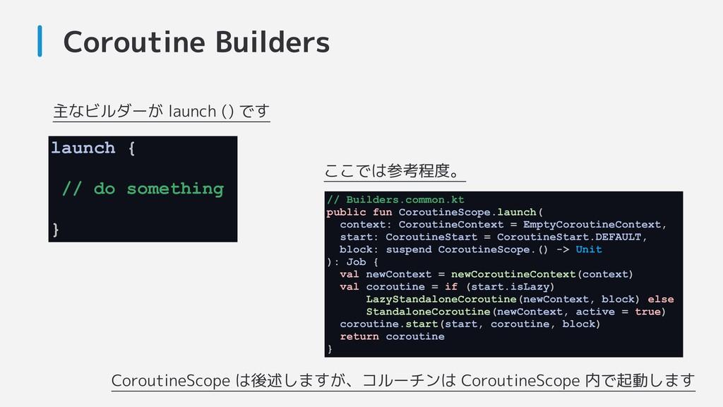 Coroutine Builders CoroutineScope は後述しますが、コルーチン...