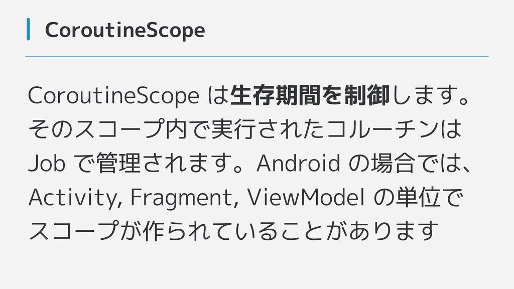 CoroutineScope CoroutineScope は生存期間を制御します。 そのスコ...
