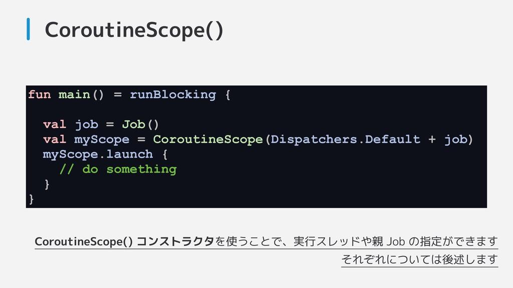CoroutineScope() CoroutineScope() コンストラクタを使うことで...