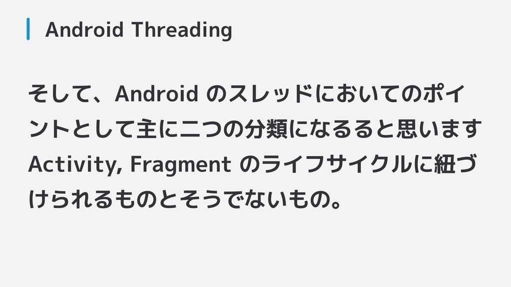そして、Android のスレッドにおいてのポイ ントとして主に二つの分類になるると思います ...