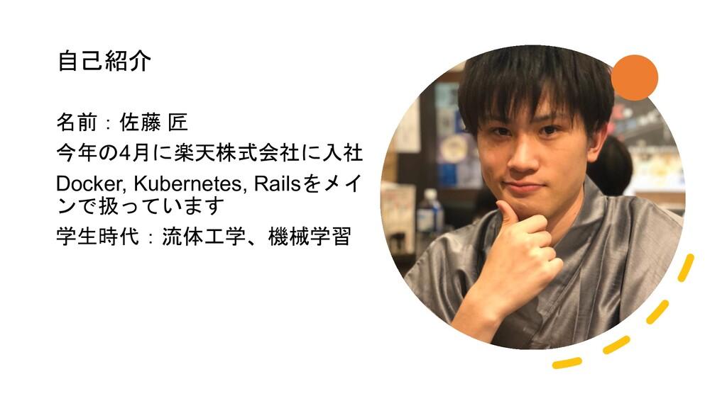 自己紹介 名前:佐藤 匠 今年の4月に楽天株式会社に入社 Docker, Kubernetes...
