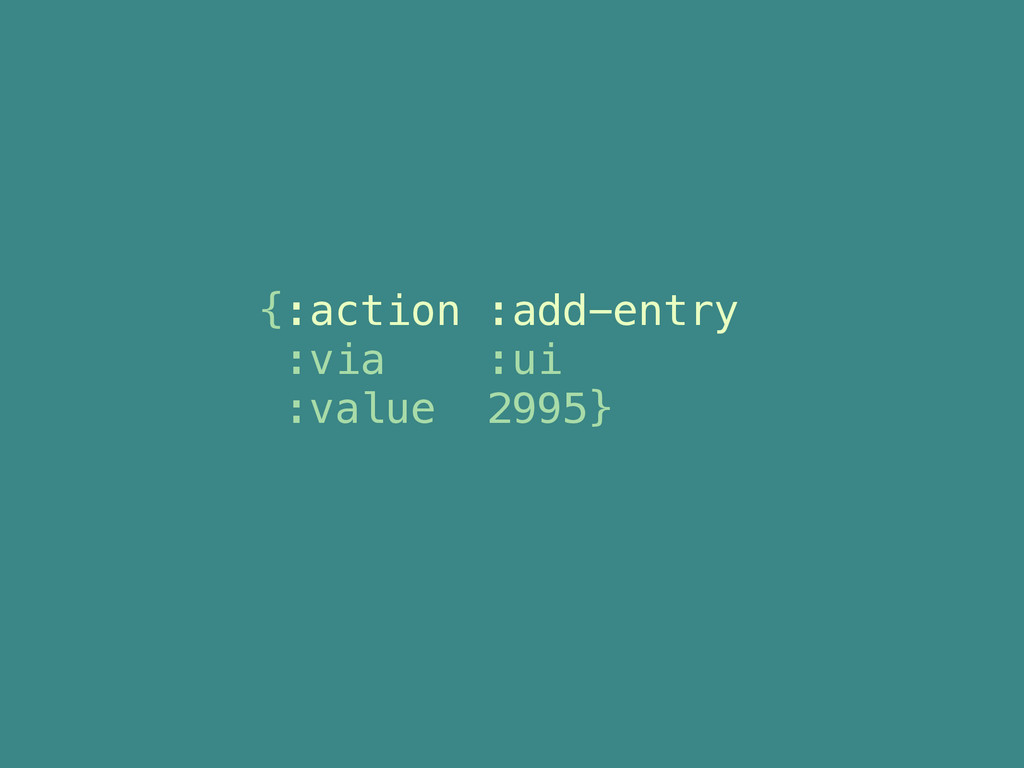 {:action :add-entry :via :ui :value 2995}