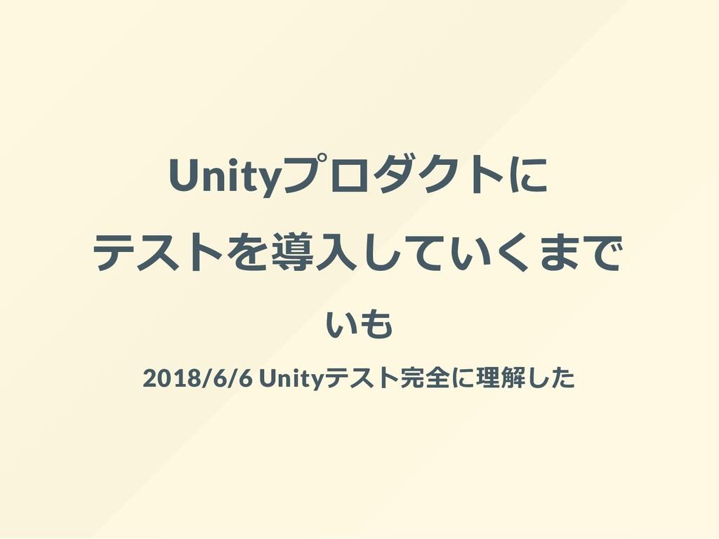Unityプロダクトに テストを導入していくまで いも 2018/6/6 Unityテスト完全...