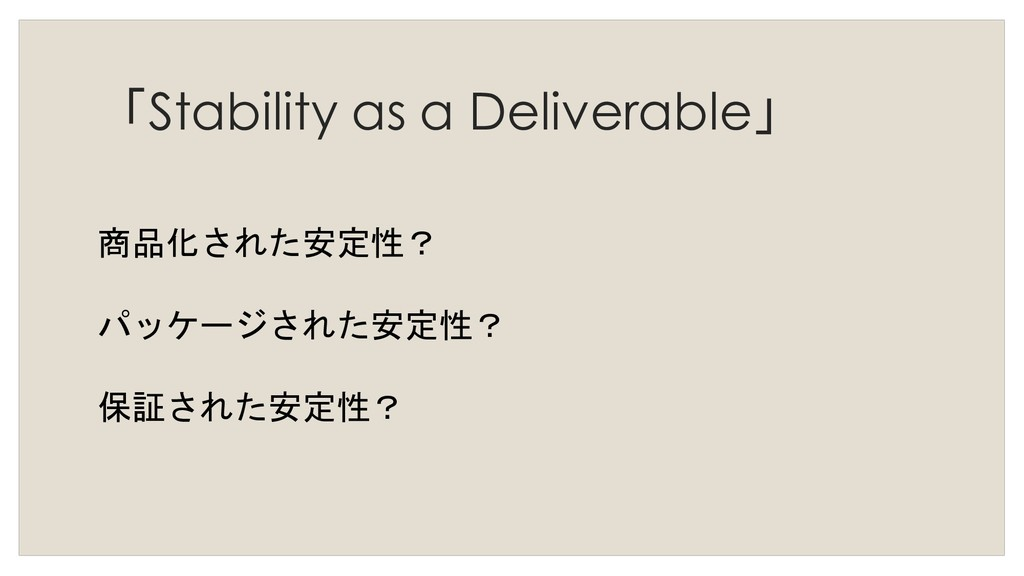 「Stability as a Deliverable」 商品化された安定性? パッケージされ...