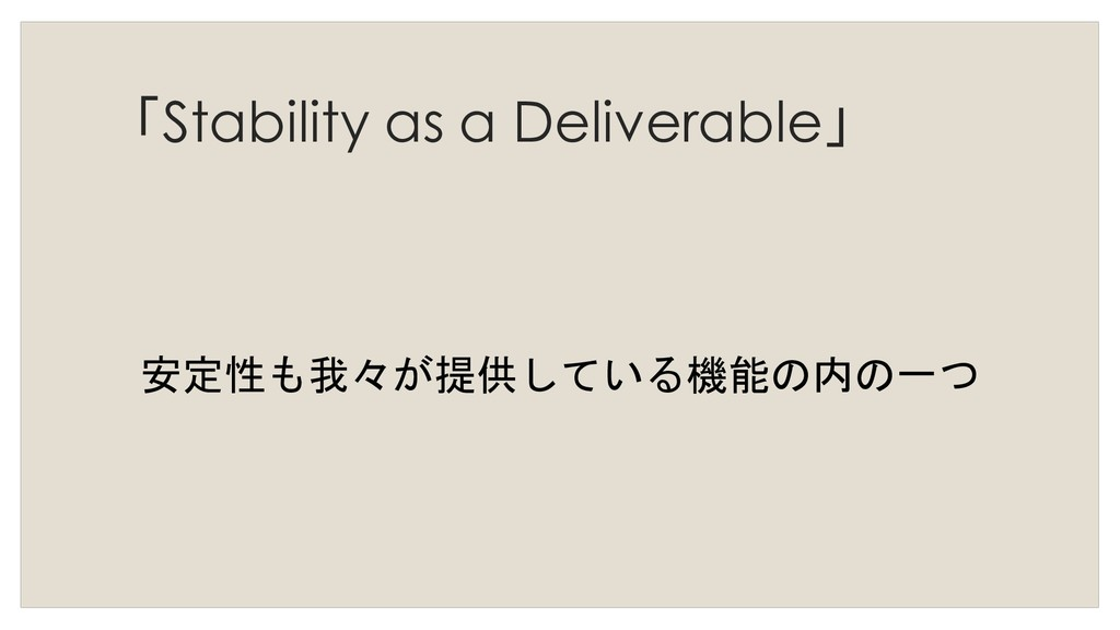 「Stability as a Deliverable」 安定性も我々が提供している機能の内の...