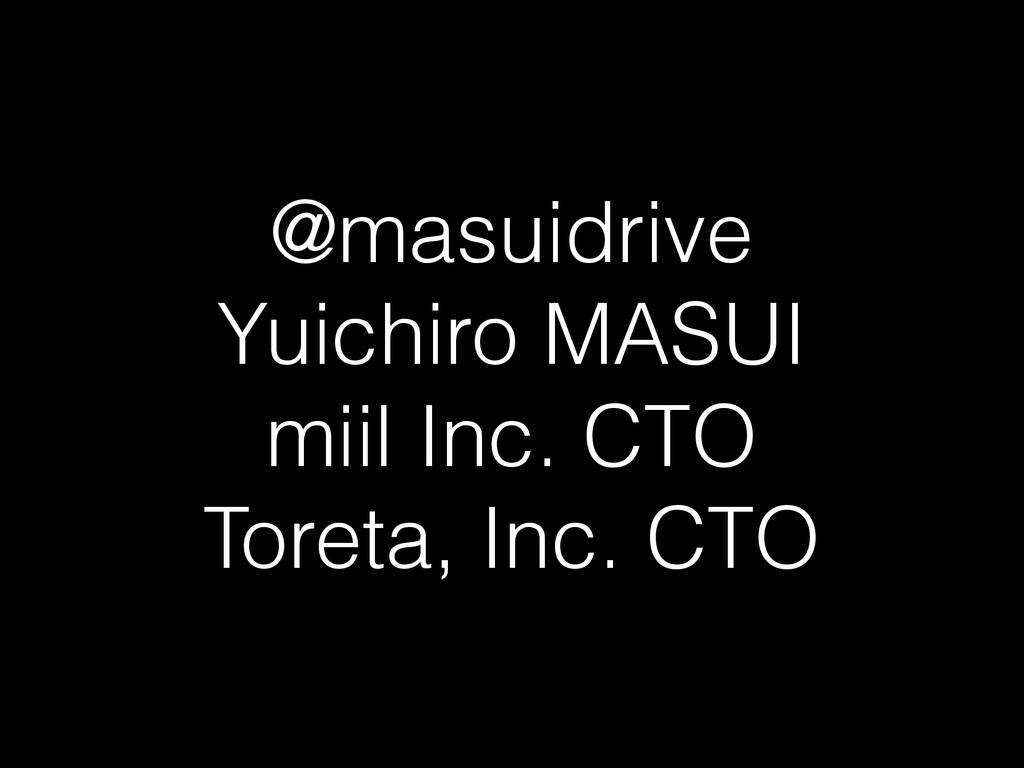 @masuidrive Yuichiro MASUI miil Inc. CTO Toreta...