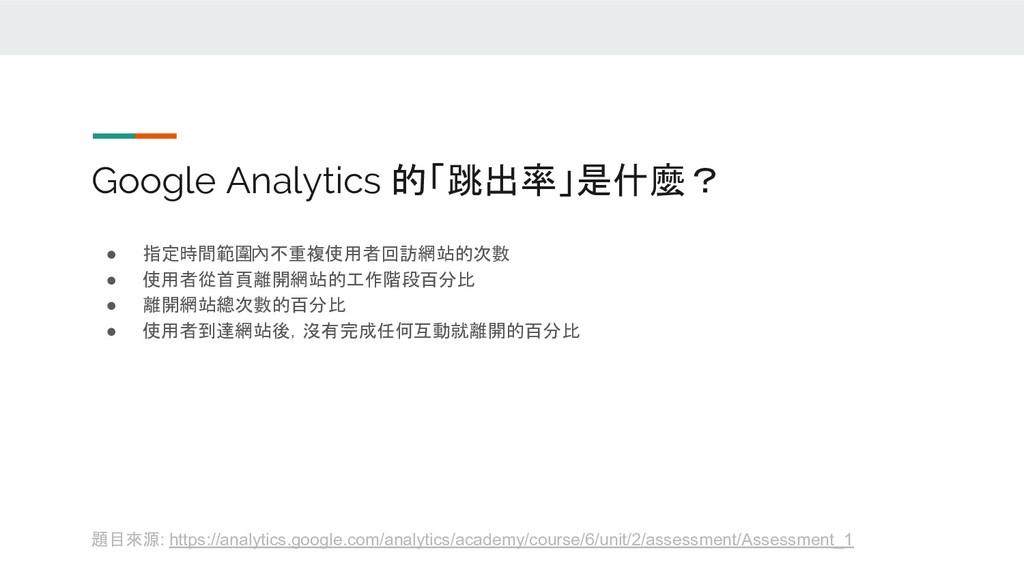 Google Analytics 的「跳出率」是什麼? ● 指定時間範圍內不重複使用者回訪網站...