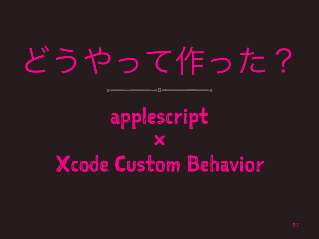 Ͳ͏ͬͯ࡞ͬͨʁ applescript × Xcode Custom Behavior 27