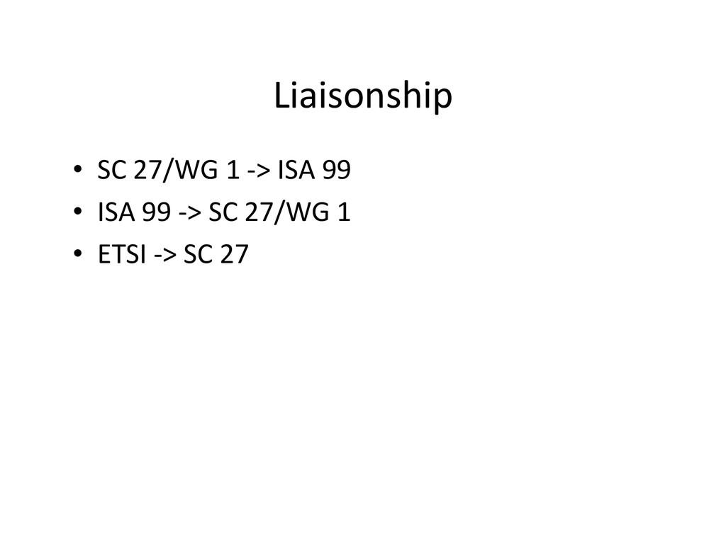 Liaisonship • SC 27/WG 1 -> ISA 99 • ISA 99 -> ...
