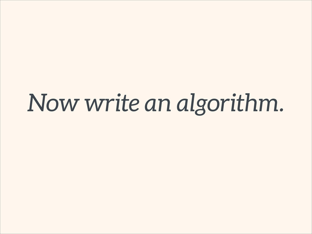 Now write an algorithm.