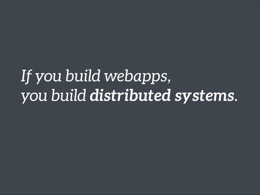 If you build webapps, you build distributed sys...