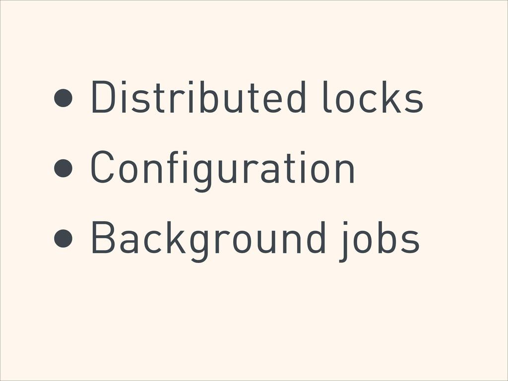• Distributed locks • Configuration • Backgroun...