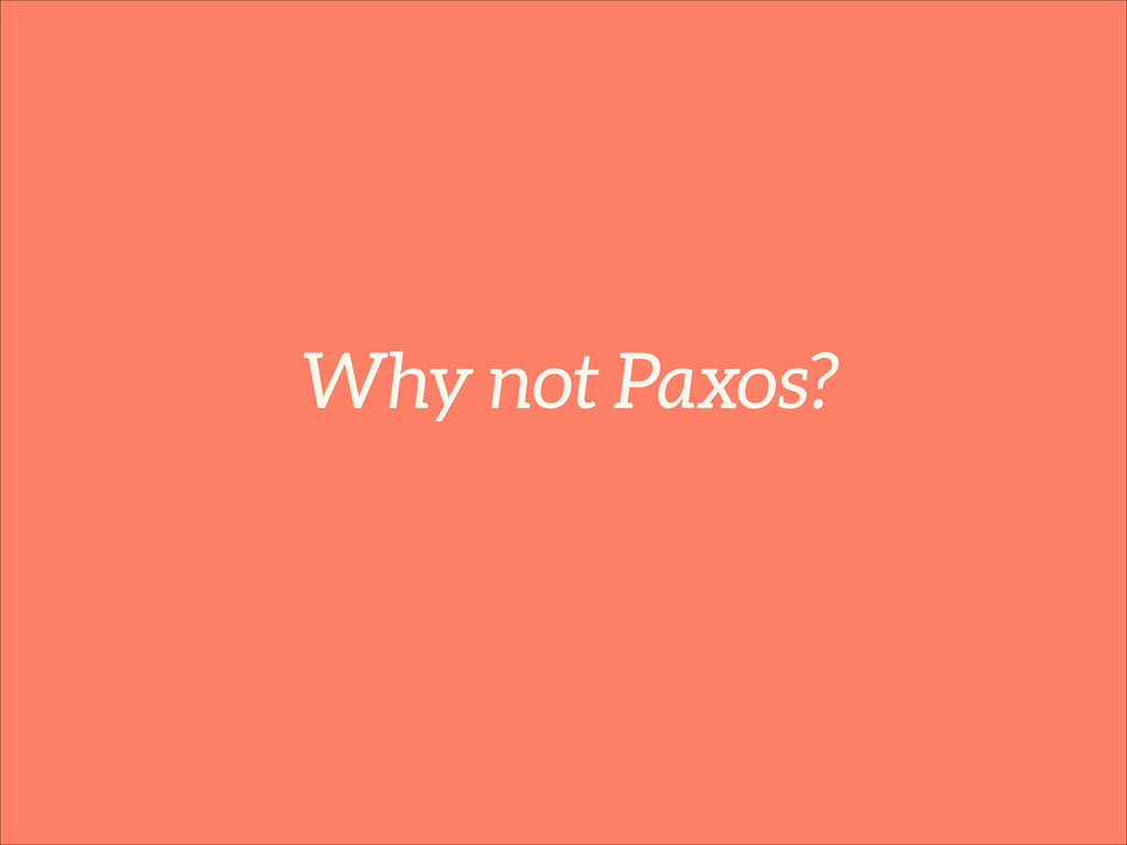 Why not Paxos?