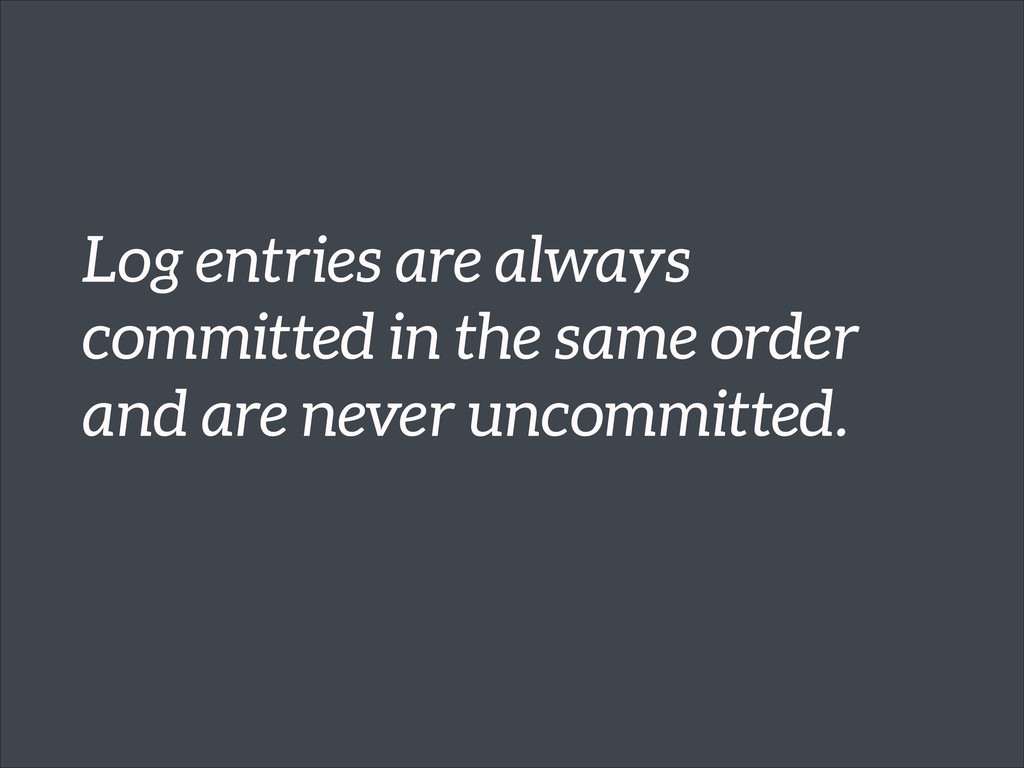 Log entries are always committed in the same or...
