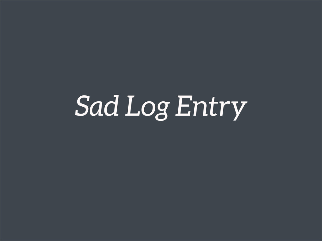 Sad Log Entry