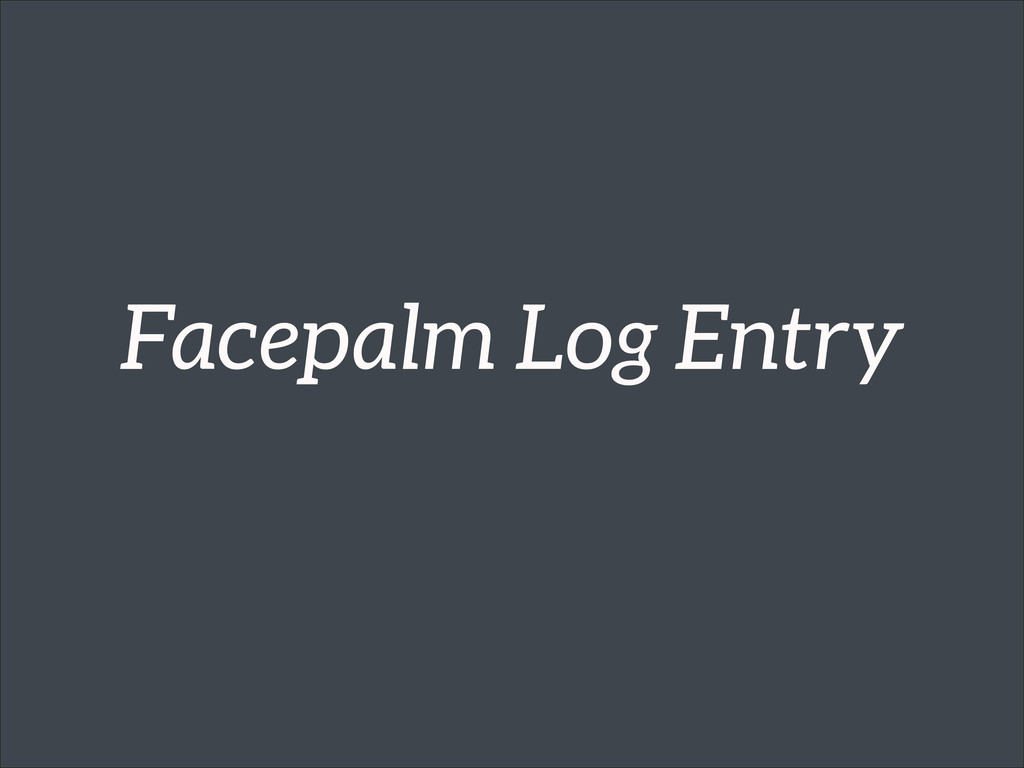 Facepalm Log Entry
