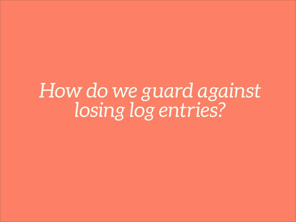How do we guard against losing log entries?