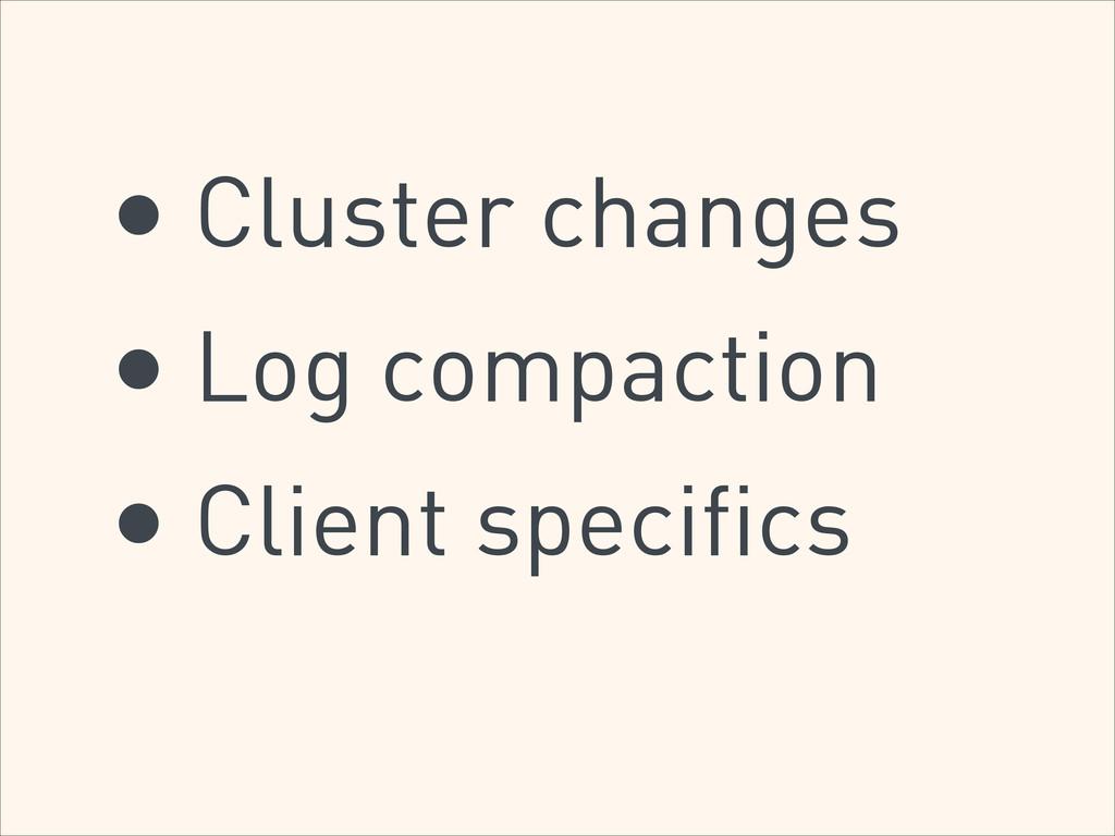 • Cluster changes • Log compaction • Client spe...