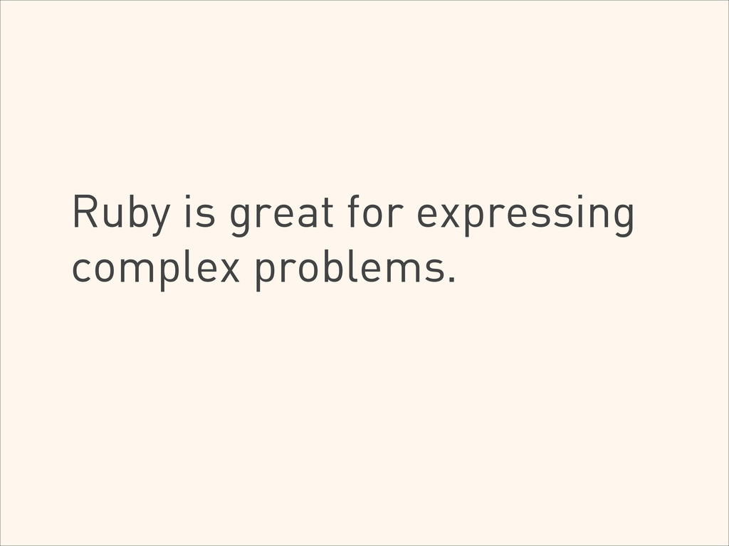Ruby is great for expressing complex problems.