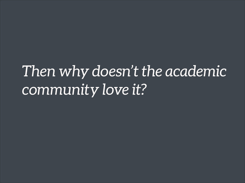 Then why doesn't the academic community love it?