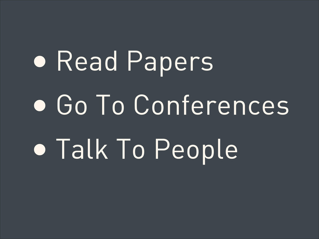 • Read Papers • Go To Conferences • Talk To Peo...