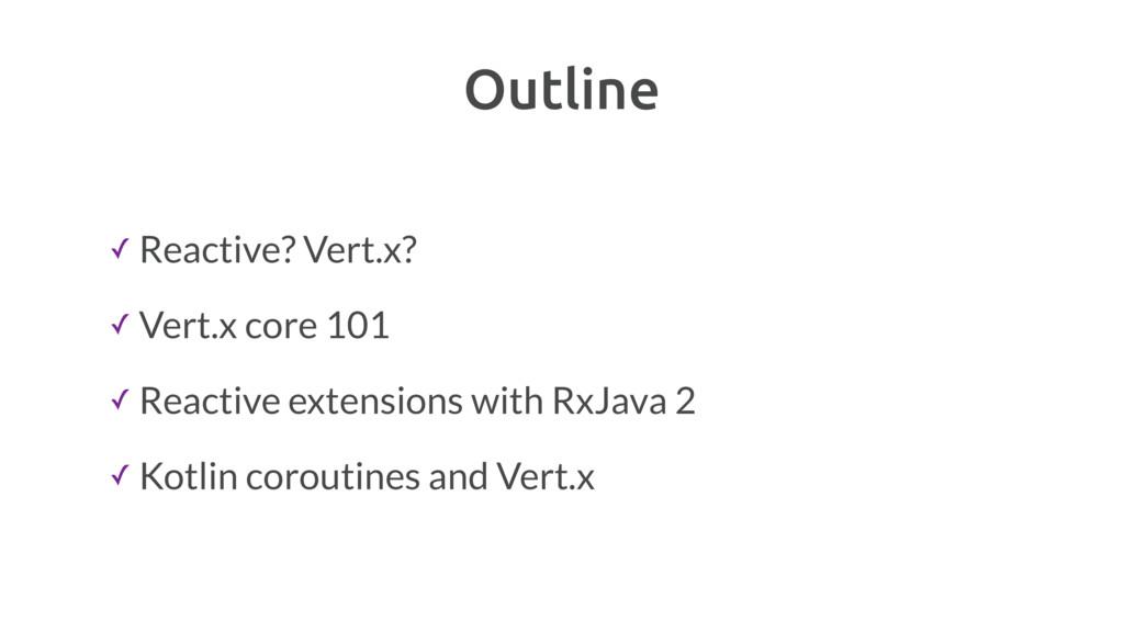 Outline ✓ Reactive? Vert.x? ✓ Vert.x core 101 ✓...