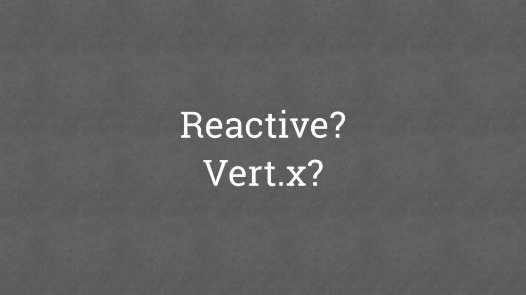 Reactive? Vert.x?